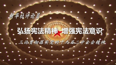 弘扬宪法精神  增强宪法意识——三论贯彻落实党的十九届二中全会精神